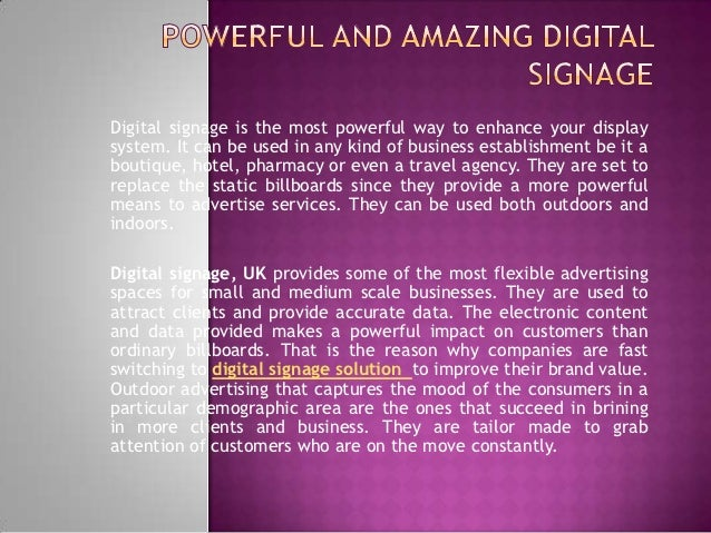 Digital signage is the most powerful way to enhance your displaysystem. It can be used in any kind of business establishme...