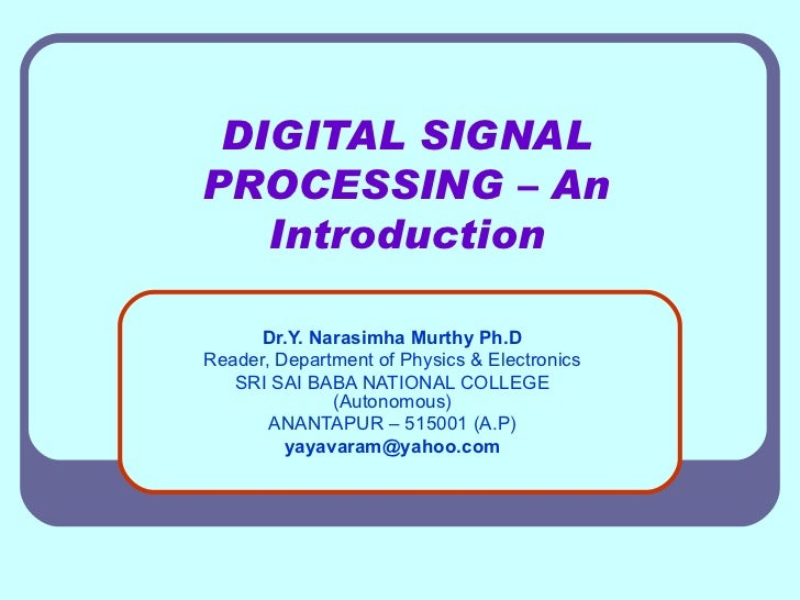 DIGITAL SIGNAL PROCESSING – An Introduction Dr.Y. Narasimha Murthy Ph.D Reader, Department of Physics & Electronics SRI SA...
