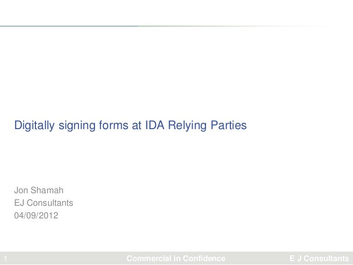 Digitally signing forms at IDA Relying Parties    Jon Shamah    EJ Consultants    04/09/20121                         Comm...