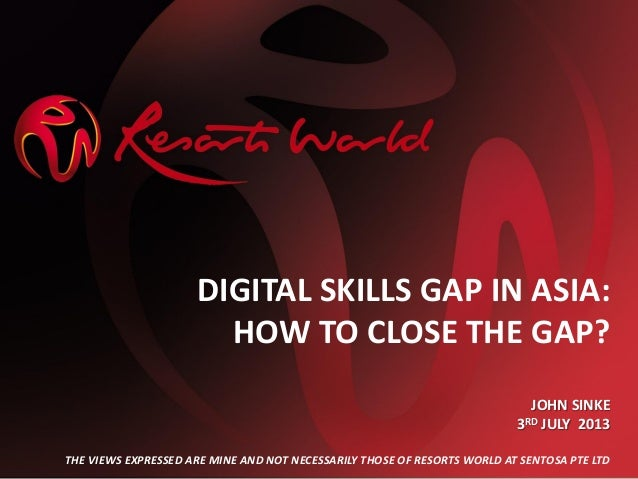 DIGITAL SKILLS GAP IN ASIA: HOW TO CLOSE THE GAP? JOHN SINKE 3RD JULY 2013 THE VIEWS EXPRESSED ARE MINE AND NOT NECESSARIL...