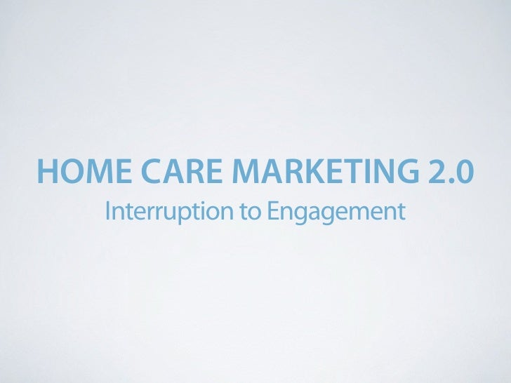 HOME CARE MARKETING 2.0    Interruption to Engagement