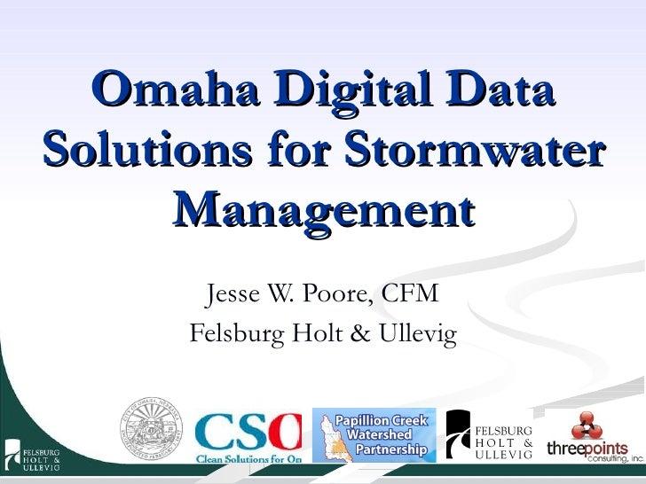 Omaha Digital Data Solutions for Stormwater Management Jesse W. Poore, CFM Felsburg Holt & Ullevig