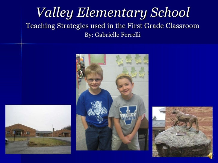Valley Elementary School Teaching Strategies used in the First Grade Classroom By: Gabrielle Ferrelli