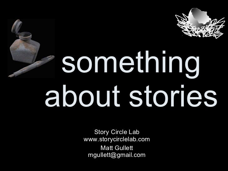 something about stories Story Circle Lab www.storycirclelab.com Matt Gullett [email_address]