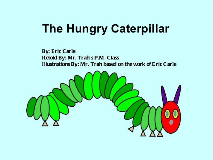 The Hungry Caterpillar By: Eric Carle Retold By: Mr. Trah's P.M. Class Illustrations By: Mr. Trah based on the work of Eri...