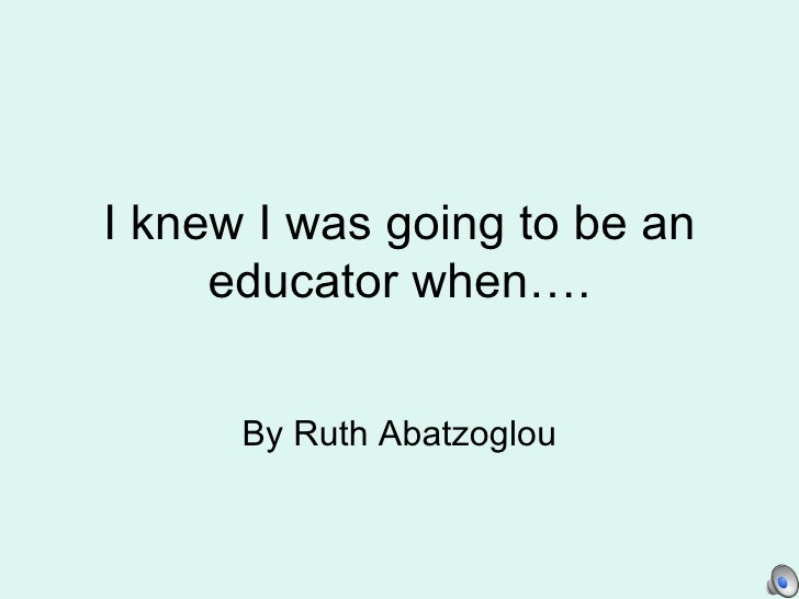 I knew I was going to be an educator when…. By Ruth Abatzoglou