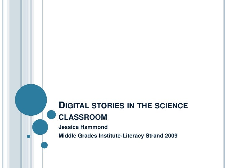 Digital stories in the science classroom<br />Jessica Hammond<br />Middle Grades Institute-Literacy Strand 2009<br />