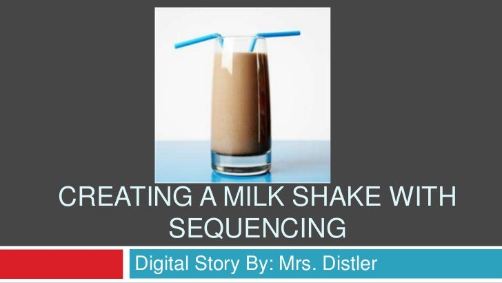 CREATING A MILK SHAKE WITH       SEQUENCING    Digital Story By: Mrs. Distler