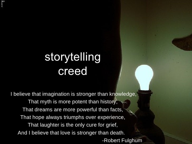 storytelling creed I believe that imagination is stronger than knowledge, That myth is more potent than history, That drea...