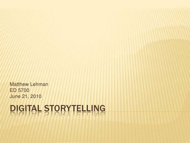 Digital Storytelling<br />Matthew Lehman<br />ED 5700<br />June 21, 2010<br />