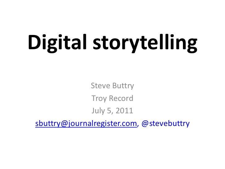 Digital storytelling<br />Steve Buttry<br />Troy Record<br />July 5, 2011<br />sbuttry@journalregister.com,@stevebuttry<br />