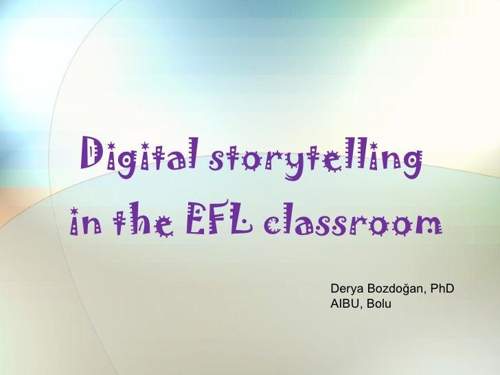 Digital storytellingin the EFL classroom              Derya Bozdoğan, PhD              AIBU, Bolu