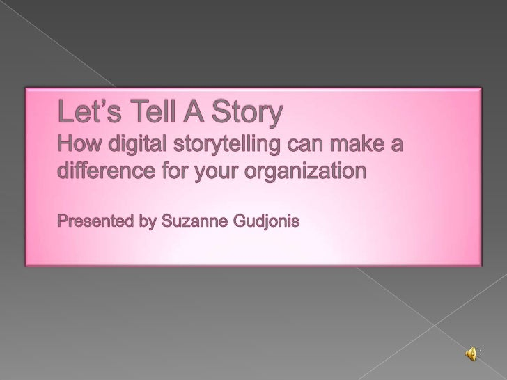 Let's Tell A StoryHow digital storytelling can make a difference for your organizationPresented by Suzanne Gudjonis<br />