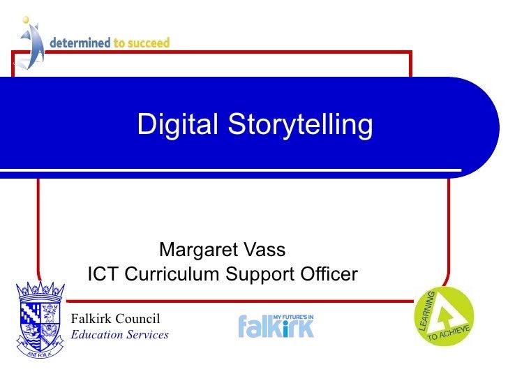 Digital Storytelling Margaret Vass ICT Curriculum Support Officer Falkirk Council   Education Services