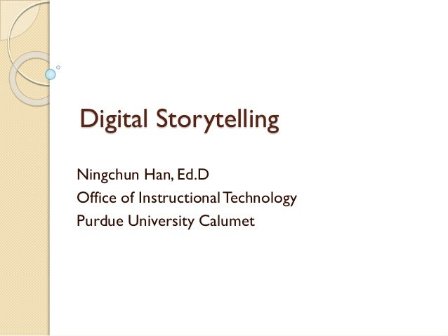 Digital Storytelling Ningchun Han, Ed.D Office of InstructionalTechnology Purdue University Calumet