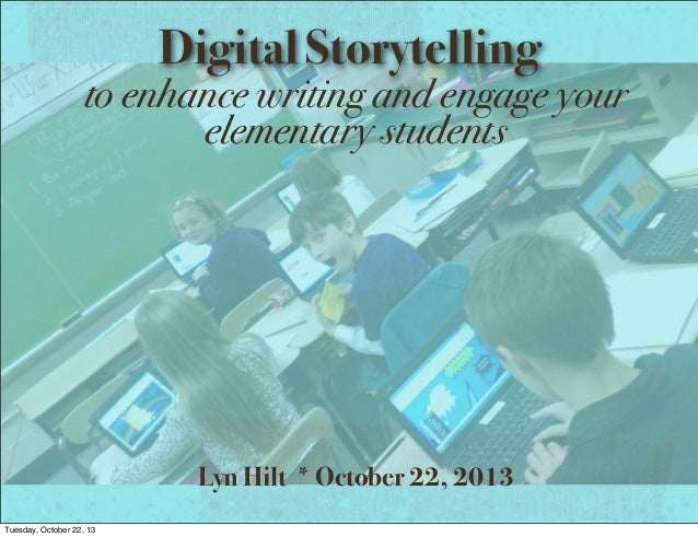 Digital Storytelling  to enhance writing and engage your elementary students  Lyn Hilt * October 22, 2013 Tuesday, October...