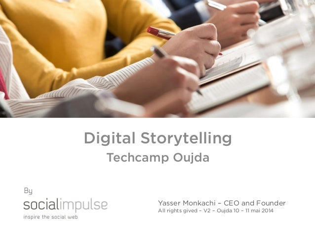 Digital Storytelling Techcamp Oujda Yasser Monkachi – CEO and Founder All rights gived – V2 – Oujda 10 – 11 mai 2014 By