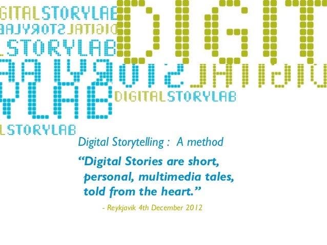 "Digital Storytelling : A method        ""Digital Stories are short,         personal, multimedia tales,- Lillehammer 2011  ..."