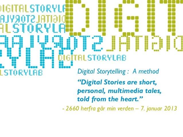"Digital Storytelling : A method                 ""Digital Stories are short,                 personal, multimedia tales,- L..."