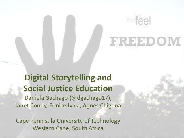 Digital Storytelling and Social Justice Education Daniela Gachago (@dgachago17), Janet Condy, Eunice Ivala, Agnes Chigona ...