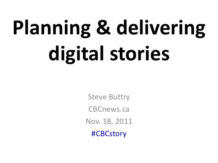 Planning & delivering    digital stories       Steve Buttry        CBCnews.ca       Nov. 18, 2011         #CBCstory