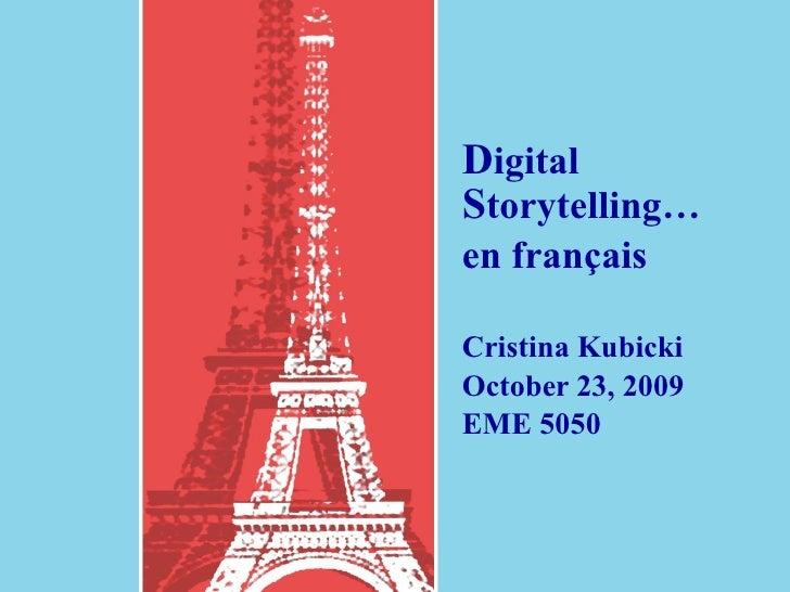 D igital  S torytelling…  en français Cristina Kubicki October 23, 2009 EME 5050