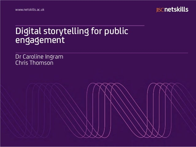www.netskills.ac.uk  Digital storytelling for public engagement Dr Caroline Ingram Chris Thomson