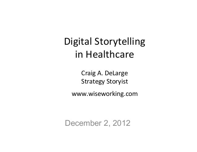 Digital	  Storytelling	    in	  Healthcare	                  	       Craig	  A.	  DeLarge	       Strategy	  Storyist	    w...