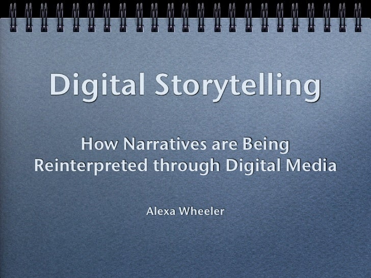 Digital Storytelling     How Narratives are BeingReinterpreted through Digital Media            Alexa Wheeler