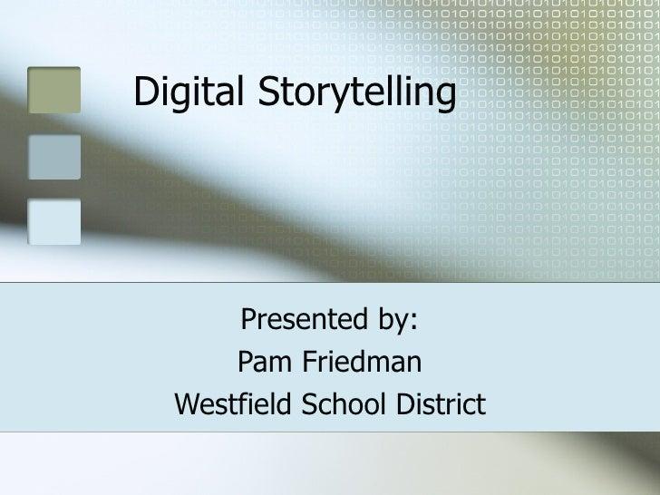 Digital Storytelling Presented by: Pam Friedman Westfield School District