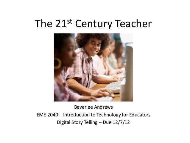 The 21st Century Teacher                 Beverlee AndrewsEME 2040 – Introduction to Technology for Educators        Digita...