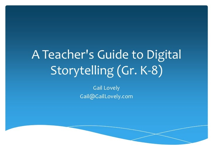 A Teachers Guide to Digital   Storytelling (Gr. K-8)              Gail Lovely         Gail@GailLovely.com