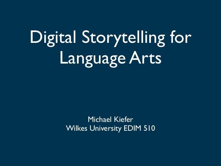 Digital Storytelling for    Language Arts           Michael Kiefer     Wilkes University EDIM 510