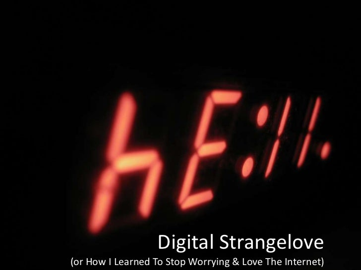 Digital Strangelove (or How I Learned To Stop Worrying And Love The Internet)