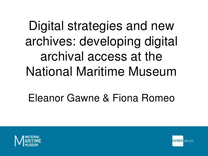 Digital strategies and new archives: developing digital archival access at the National Maritime MuseumEleanor Gawne & Fio...