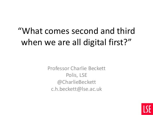"""What comes second and third when we are all digital first?"" Professor Charlie Beckett Polis, LSE @CharlieBeckett c.h.beck..."