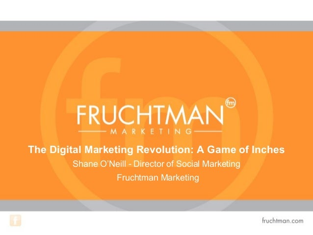 The Digital Marketing Revolution: A Game of Inches Shane O'Neill - Director of Social Marketing Fruchtman Marketing