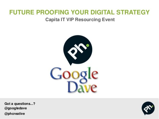 FUTURE PROOFING YOUR DIGITAL STRATEGY Capita IT VIP Resourcing Event Got a questions...? @googledave @phcreative