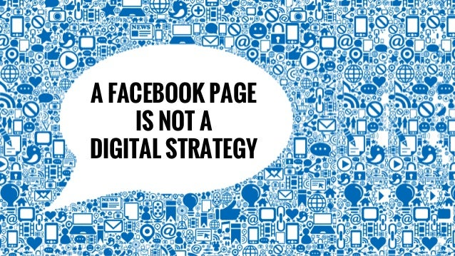A FACEBOOK PAGE IS NOT A DIGITAL STRATEGY
