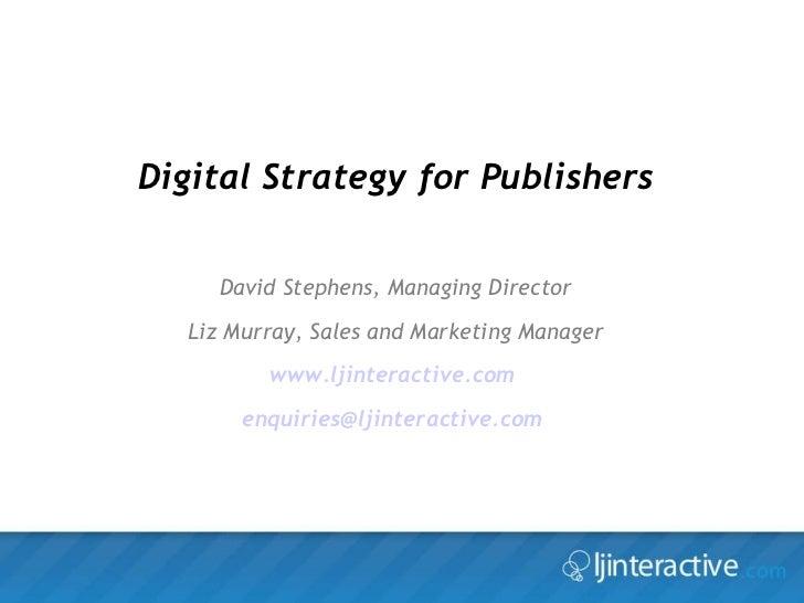 Digital Strategy for Publishers David Stephens, Managing Director Liz Murray, Sales and Marketing Manager www.ljinteractiv...