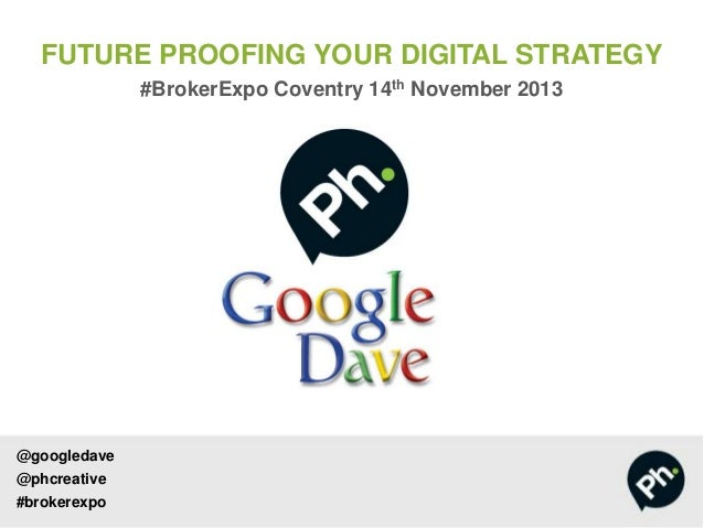 FUTURE PROOFING YOUR DIGITAL STRATEGY #BrokerExpo Coventry 14th November 2013  @googledave  @phcreative #brokerexpo