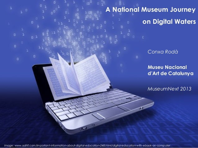 A National Museum Journeyon Digital WatersConxa RodàMuseu Nacionald'Art de CatalunyaMuseumNext 2013Image: www.aditif.com/i...