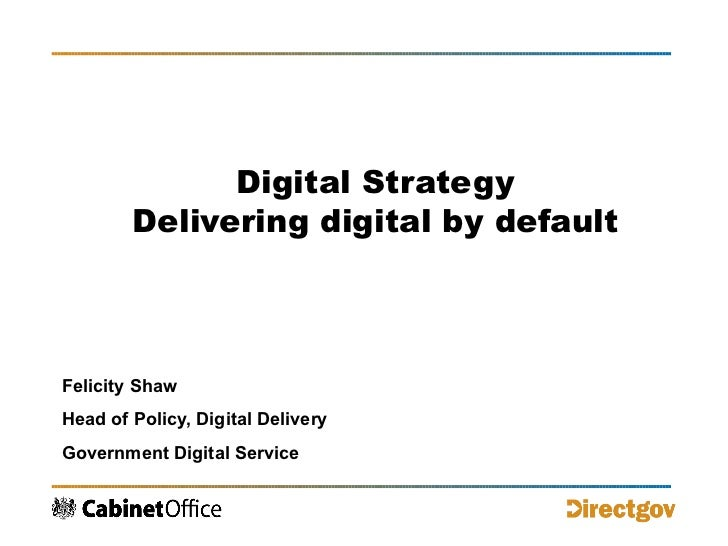 Digital Strategy Delivering digital by default Felicity Shaw Head of Policy, Digital Delivery Government Digital Service