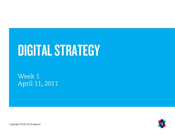 DIGITAL STRATEGY       Week 1       April 11, 2011Copyright © 2011 by IQ Agency