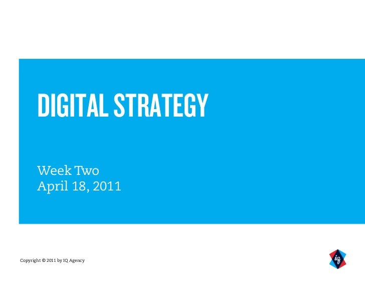 DIGITAL STRATEGY       Week Two       April 18, 2011Copyright © 2011 by IQ Agency