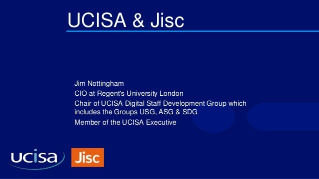 UCISA & Jisc Jim Nottingham CIO at Regent's University London Chair of UCISA Digital Staff Development Group which include...