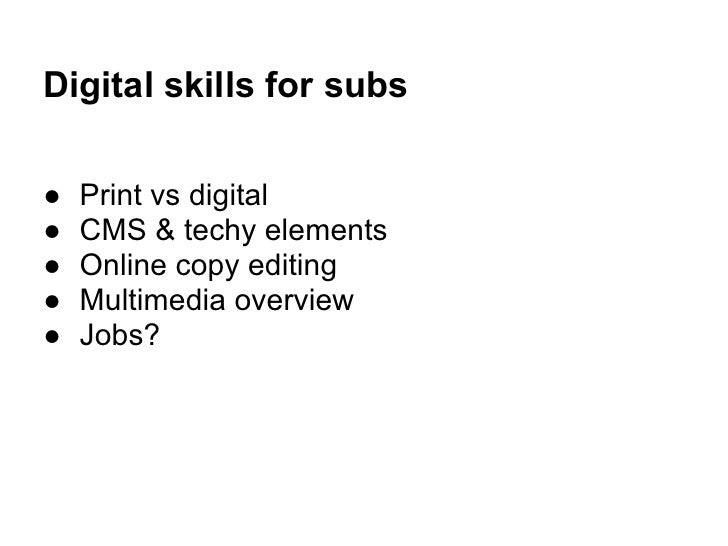 Digital skills for subs●   Print vs digital●   CMS & techy elements●   Online copy editing●   Multimedia overview●   Jobs?