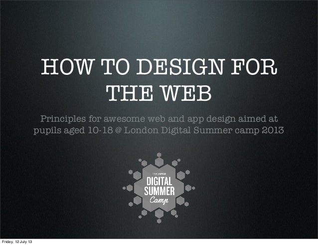 HOW TO DESIGN FOR THE WEB Principles for awesome web and app design aimed at pupils aged 10-18 @ London Digital Summer cam...