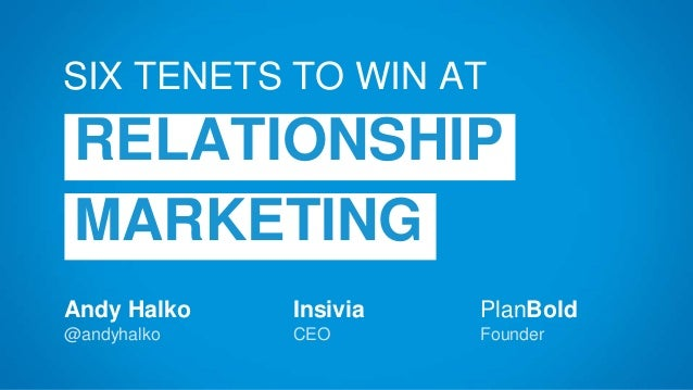 Andy Halko @andyhalko SIX TENETS TO WIN AT RELATIONSHIP MARKETING Insivia CEO PlanBold Founder