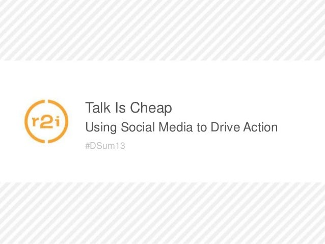 Talk Is CheapUsing Social Media to Drive Action#DSum13